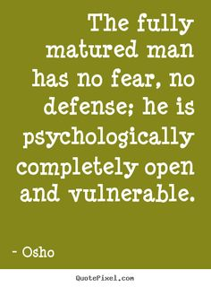 Osho Quotes - The fully matured man has no fear, no defense; he is psychologically completely open and vulnerable.