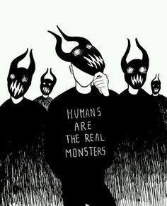 Los seres humanos son los mounstros reales.