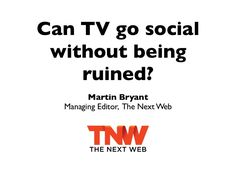 Can TV Go Social Without Being Ruined? by The Next Web, via Slideshare