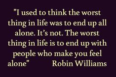 """I used to think the worst thing in life was to end up all alone. The worst thing in life is to end up with people who make you feel alone"" Robin Williams. Tribute to Robin Williams The Words, Cool Words, Great Quotes, Quotes To Live By, Inspirational Quotes, Amazing Quotes, Words Quotes, Me Quotes, Sayings"