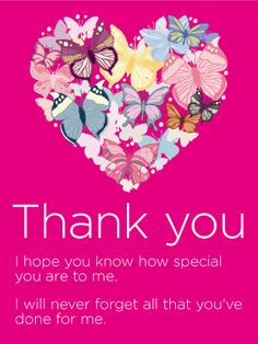 To my Special Someone - Thank You Card: While the soft pink of this Thank You card that captures your attention, the beautiful butterflies that form a heart are what makes this Thank You card a true keeper. The delicate look of this card is wonderful, and the kind verbiage will let the person you're giving this Thank You card to know how much they mean to you.