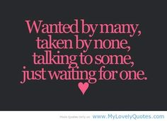 """"""" Wanted By Many, Taken By None, Talking To Some, Just Waiting For One """"   ~ Sad Quote"""