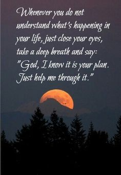 Exactly what is what I am going through NOW. I ALWAYS close my eyes & Pray to him to let him know that for whatever reason I am going through this HARD TIME in my life righy now that He knows why & has the asnwets. We ALL go through everything for a reason. I Pray to you Dear Lord God to PLEASE HELP ME THROUGH THESE TRYING TIMES & GUIDE ME IN THE RIGHT DIRECTION....AMEN.