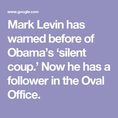 Mark Levin has warned before of Obama's 'silent coup.' Now he has a follower in the Oval Office.