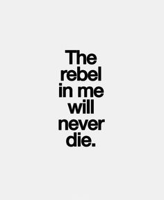 """""""If doing what I feel or think right...not your idea!! Then...I'M A REBEL!!!! Power to the rebel!!!"""" LR"""