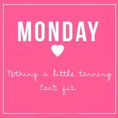 Monday - Nothing a little tanning can't fix. ~Hollywood Tans