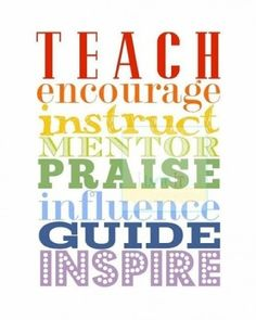 Teach, encourage, instruct, mentor, praise, influence, guide, inspire