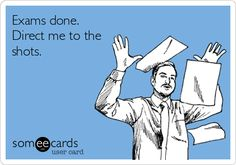 Exams done. Direct me to the shots.  Thisis gonna be how I feel in Sept!!!! LMBO!!!