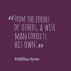 Publilus Syrus, From the errors of others,  A wise man corrects his own