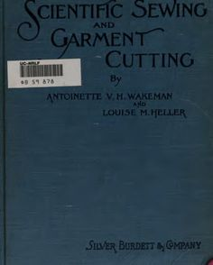 """""""Scientific Sewing and Garment Cutting"""" by: Antoinette V.H. Wakeman and Louise M. Heller (1898) 