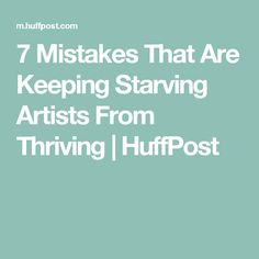 7 Mistakes That Are Keeping Starving Artists From Thriving | HuffPost