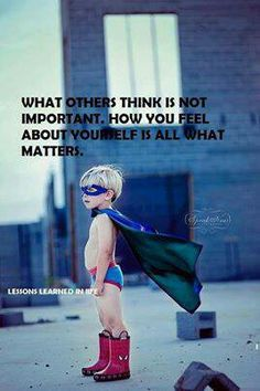 All that matters. boy in super hero underwear red boots, cap and mask, What others think is not important , how you feel about yourself is all that matters, Wise Quotes, Great Quotes, Quotes To Live By, Motivational Quotes, Inspirational Quotes, Motivational Speakers, Advice Quotes, Famous Quotes, Happy Quotes