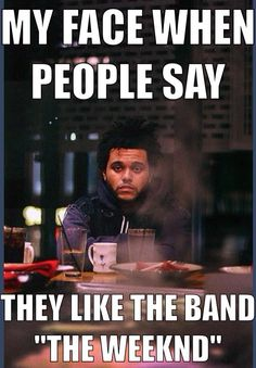 If you don't get the joke you don't know The Weeknd lol!