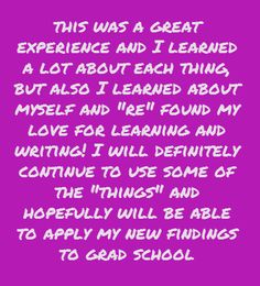 """this was a great experience and I learned a lot about each thing, but also I learned about myself and """"re"""" found my love for learning and writing! I will definitely continue to use some of the """"things"""" and hopefully will be able to apply my new findings to grad school"""