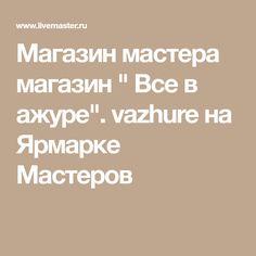 """Магазин мастера магазин """" Все в ажуре"""". vazhure на Ярмарке Мастеров"""