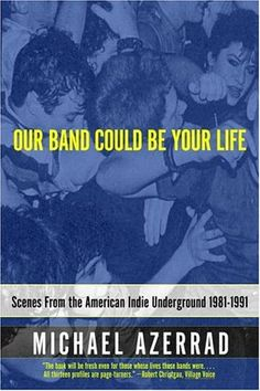 Our Band Could Be Your Life: Scenes from the American Indie Underground, 1981-1991 by Michael Azerrad (This sweeping chronicle of music, politics, drugs, fear, loathing, and faith has been recognized as an indie rock classic in its own right. )