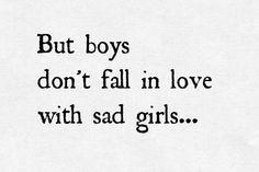 Mais les garçons ne tombent pas amoureux des filles tristes.