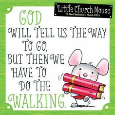 ♥ God will tell us the way to go, but then we have to do the Walking...Little Church Mouse ♥