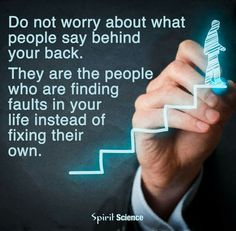 Don't worry about what ppl say behind your back. They are the ppl who are finding faults in ur life instead of fixing their own.