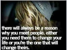 There will always be a reason why yoy meet people . Either you need them to change your like or you're the one that will change theirs....