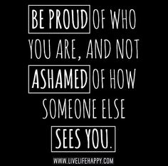 Be proud of who you are, and not ashamed of how someone else sees you. #life quote