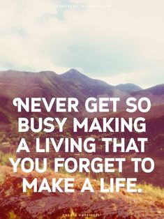 Never get so busy making a living that you forget to make a life.-#Inspiration #Motivation