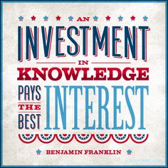 "To quote Benjamin Franklin, ""Investment in knowledge pays the best interest!"""