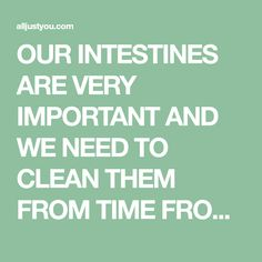 OUR INTESTINES ARE VERY IMPORTANT AND WE NEED TO CLEAN THEM FROM TIME FROM TIME TOXINS THAT ACCUMULATE IN OUR BODY, AS A