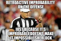Retroactive improbability on the offense. Just because it's improbable does not make it impossible. Courtesy of Glen Welch https://www.facebook.com/glen.welch.142