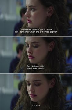 ― 13 Reasons Why: Season 1 Hanna: I've heard so many stories about me that I don't know which one is the most popular. But I do know which is the least popular. The truth. ― 13 Reasons Why: Season 1 Hanna: I've heard so many stories about me 13 Reasons Why Reasons, 13 Reasons Why Netflix, Thirteen Reasons Why, Favorite Movie Quotes, Best Quotes, Funny Quotes, Tv Show Quotes, Film Quotes, Sad Movie Quotes