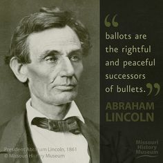"""Ballots are rightful and peaceful successors of bullets."" -Lincoln, 1861, from the Missouri History Museum.    Democracy Now. Part of a collection of historic quotes from philosophers, writers, artists, livers and dreamers... courtesy of Historic Pictoric. (www.historicpictoric.com)"