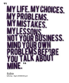 My Life. My Choices. My Problems. My Mistakes. My Lessons. Not Your Business. Mind Your Own Problems Before You Talk About Mine.""