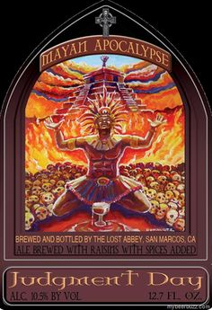 The Lost Abbey will be releasing Judgment Day - Mayan Apocalypse on the last day of the Mayan Calendar (12/21/12).  It's a tweaked version of their Judgment Day, ale brewed with raisins with spices added, including dried chilies, cinnamon and tamarind.  At 10.5% ABV, you may not remember the world is supposed to be ending.