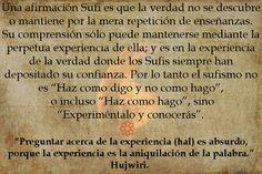 """Por ende el Sufismo no es """"Haz como digo y no como hago"""", o incluso """"Haz como yo hago"""", sino """"Experiméntalo y conocerás"""".   Un escorpión perfumado Puedes leer el libro gratis, aquí: http://idriesshahfoundation.org/es/libros/un-escorpion-perfumado/"""