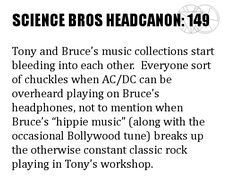 "Science Bros Headcanon #149 Tony and Bruce's music collections start bleeding into each other.  Everyone sort of chuckles when AC/DC can be overheard playing on Bruce's headphones, not to mention when Bruce's ""hippie music"" (along with the occasional Bollywood tune) breaks up the otherwise constant classic rock playing in Tony's workshop."