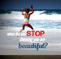 When Did You Stop Thinking You Are Beautiful?