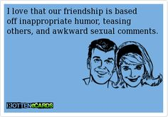 I love that our friendship is based off inappropriate humor, teasing others, and awkward sexual comments.