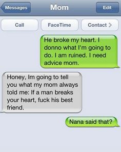 he broke my heart. i donno what i'm going to do. i am ruined. i need advice mom. honey, i'm going to tell you what my mom always told me: if a man breaks your heart, fuck his best friend. nana said that?