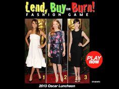 """Have fun with the Red Carpet fashions at the Oscar Luncheon. Play """"LEND, BUY or BURN!"""" Fashion Game. Look at these 3 Red Carpet dresses and decide:    1. Which dress you would LEND to a friend    2. Which dress you would BUY for yourself    3. Which dress you would BURN with a match?!    Whether you think these ladies look their best, or look like a mess on the Red Carpet – these women are all winners in our book"""