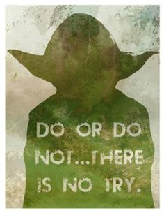 Do or do not...there is no try.