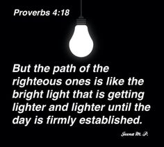 """""""But the path of the righteous ones is like the bright light that is getting lighter and lighter until the day is firmly established."""" ~Pr 4:18"""
