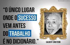 O único lugar onde o sucesso vem antes do trabalho é no dicionário. (Albert Einstein)