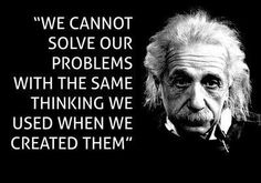 We cannot solve our problems with the same thinking we used when we created them. - Einstein