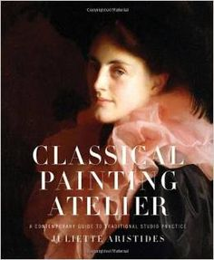 Classical Painting Atelier: A Contemporary Guide to Traditional Studio Practice Hardcover – April 1, 2008 by Juliette Aristides  (Author)
