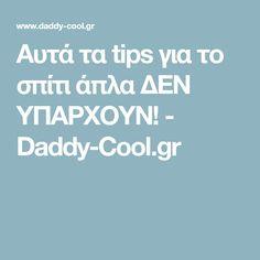 Αυτά τα tips για το σπίτι άπλα ΔΕΝ ΥΠΑΡΧΟΥΝ! - Daddy-Cool.gr