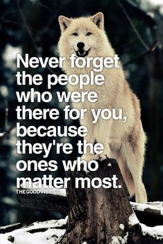 Never forget the people who were there for you because they're the ones who matter most