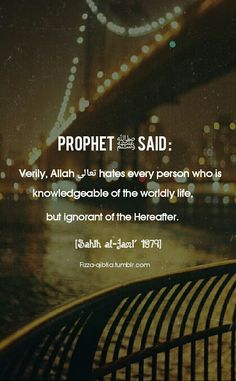 Prophet ﷺ said : Verily, Allah تعالى hates every person who is knowledgeable of the worldly life, but ignorant of the Hereafter. [Sahih al-Jami' Prophet Muhammad Quotes, Hadith Quotes, Imam Ali Quotes, Muslim Quotes, Quran Quotes, Religious Quotes, Allah Quotes, Islam Religion, Islam Muslim