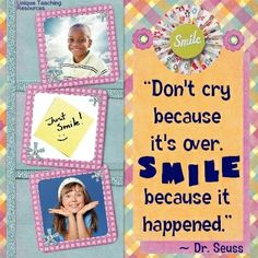 """Dr. Seuss quote:  """"Don't cry because it's over. Smile because it happened.""""  (Download a FREE one page poster for this quote on:  http://www.uniqueteachingresources.com/Dr-Seuss-Quotes.html)"""
