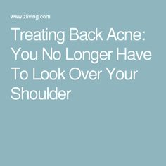 Treating Back Acne: You No Longer Have To Look Over Your Shoulder