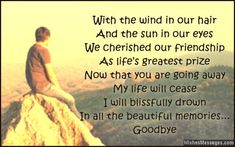 With the wind in our hair and the sun in our eyes, we cherished our friendship as life's greatest prize. Now that you are going away my life will cease, I will blissfully drown in all the beautiful memories. Goodbye. via WishesMessages.com